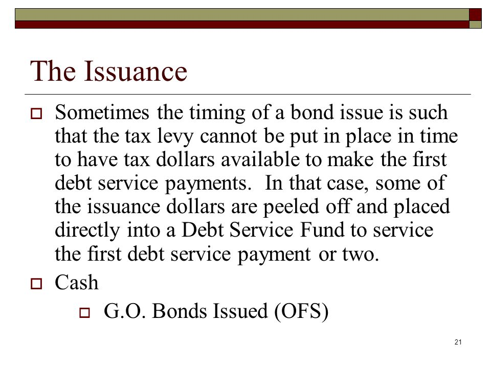 21 The Issuance  Sometimes the timing of a bond issue is such that the tax levy cannot be put in place in time to have tax dollars available to make the first debt service payments.