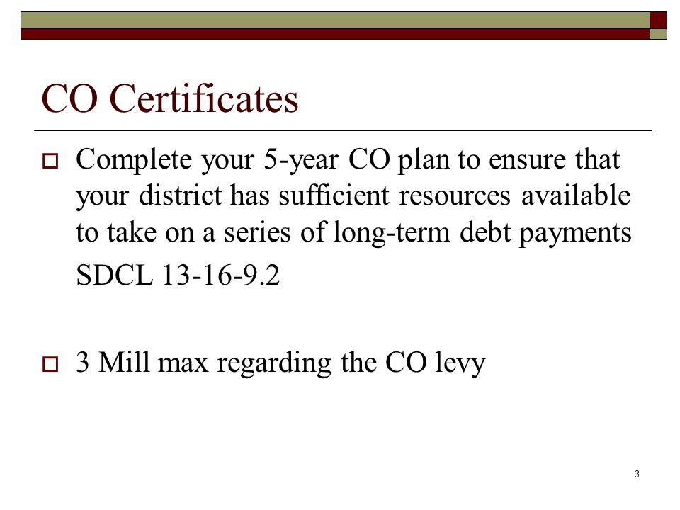 3 CO Certificates  Complete your 5-year CO plan to ensure that your district has sufficient resources available to take on a series of long-term debt payments SDCL 13-16-9.2  3 Mill max regarding the CO levy
