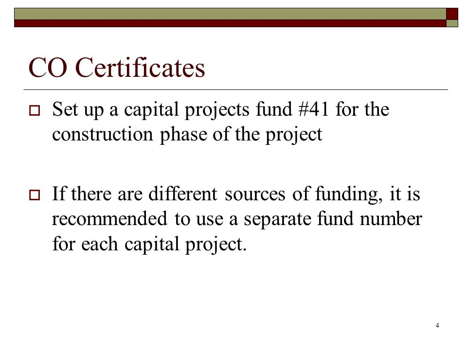 4 CO Certificates  Set up a capital projects fund #41 for the construction phase of the project  If there are different sources of funding, it is recommended to use a separate fund number for each capital project.