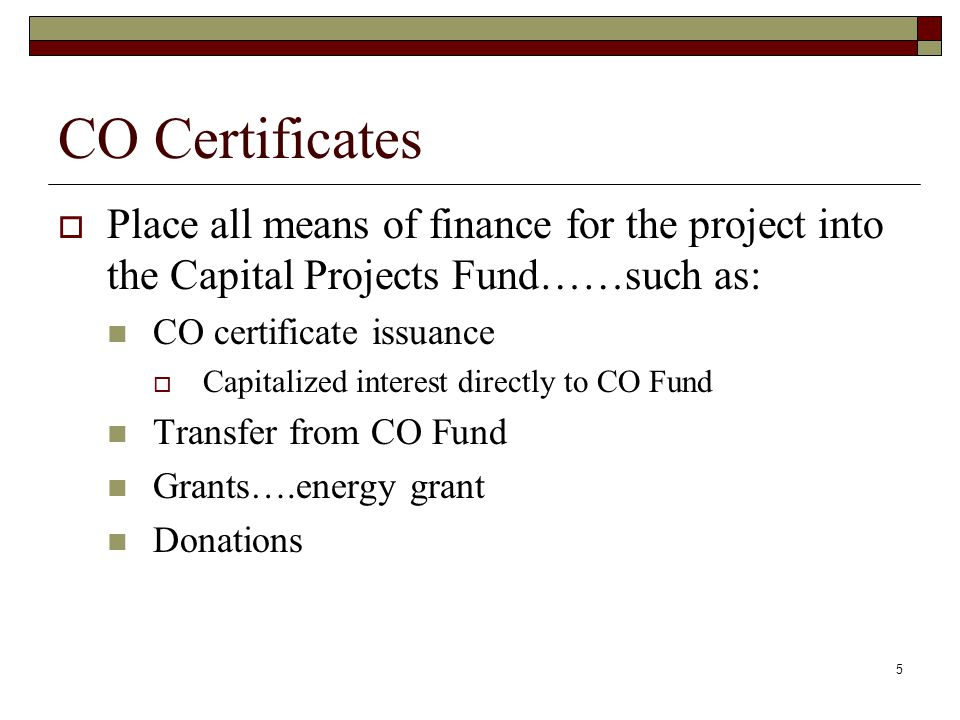 6 CO Certificates  Make all the payments towards the project from the Capital Projects Fund…….even early payments such as architect fees, if possible