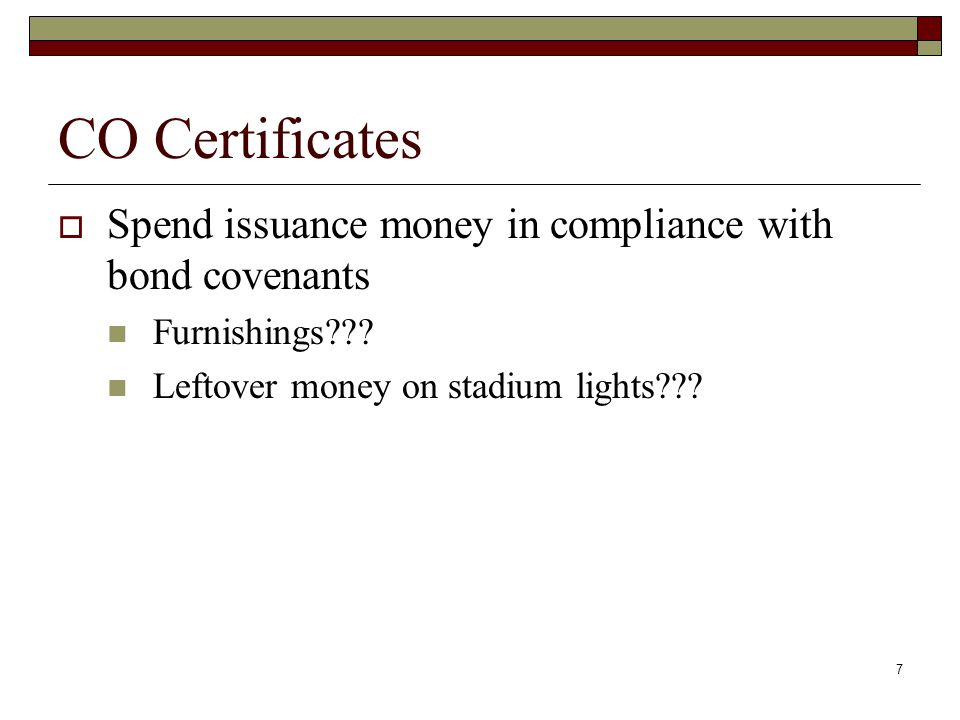 7 CO Certificates  Spend issuance money in compliance with bond covenants Furnishings .
