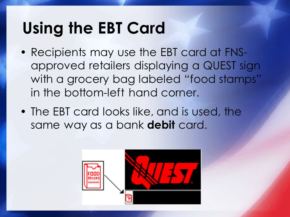 "Using the EBT Card Recipients may use the EBT card at FNS- approved retailers displaying a QUEST sign with a grocery bag labeled ""food stamps"" in the"
