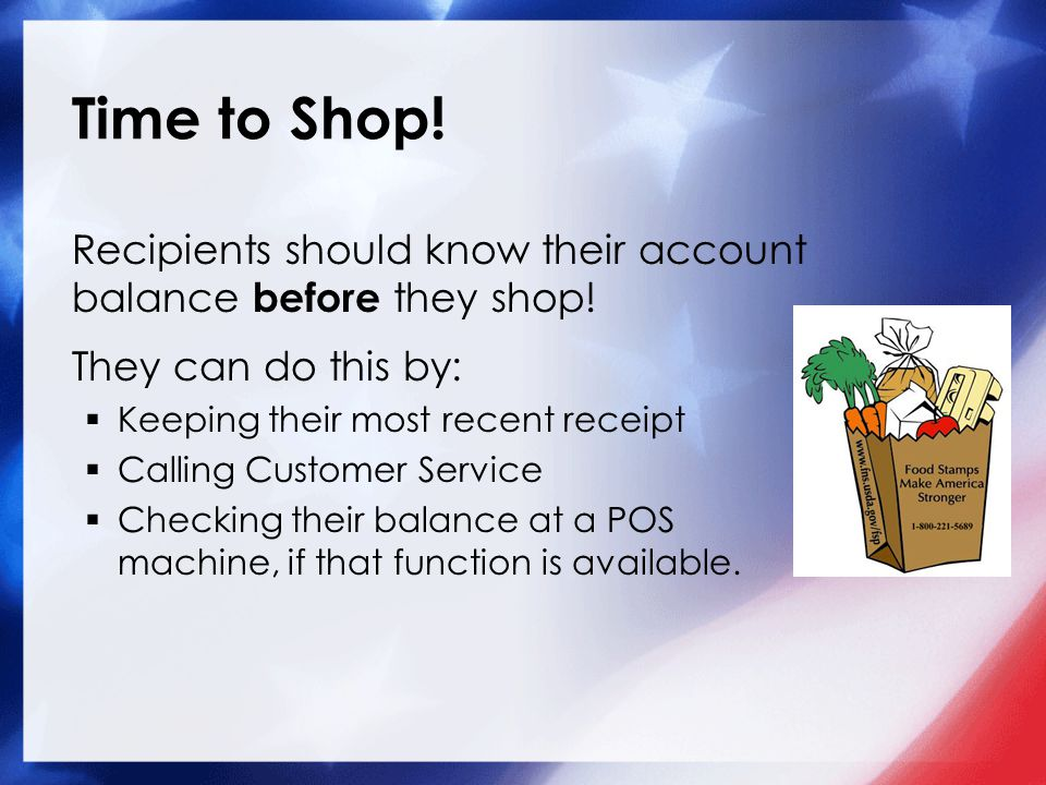 Time to Shop! Recipients should know their account balance before they shop! They can do this by:  Keeping their most recent receipt  Calling Custom