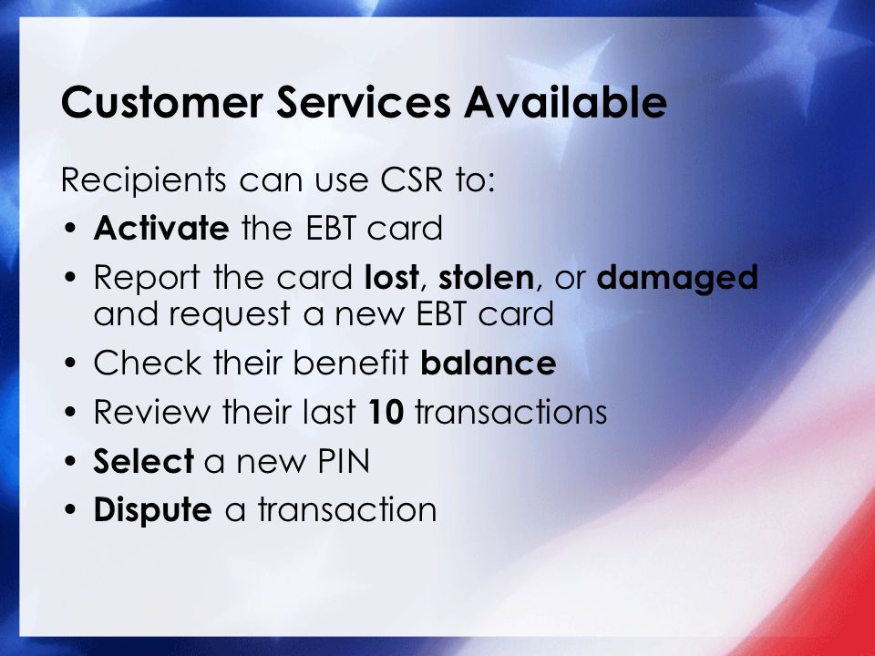 Customer Services Available Recipients can use CSR to: Activate the EBT card Report the card lost, stolen, or damaged and request a new EBT card Check