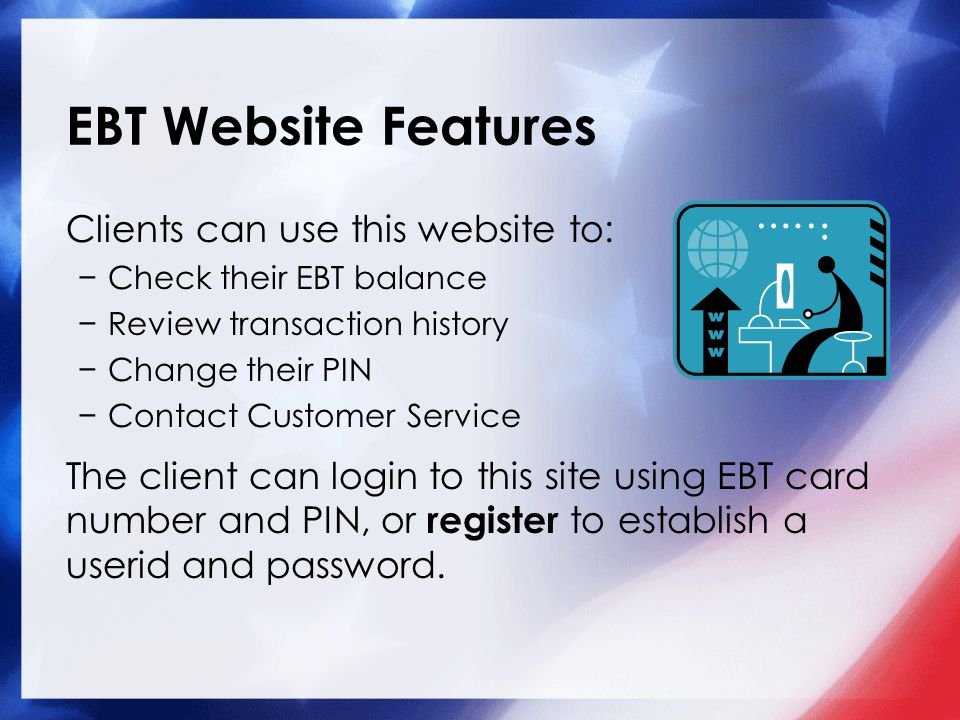 EBT Website Features Clients can use this website to: −Check their EBT balance −Review transaction history −Change their PIN −Contact Customer Service