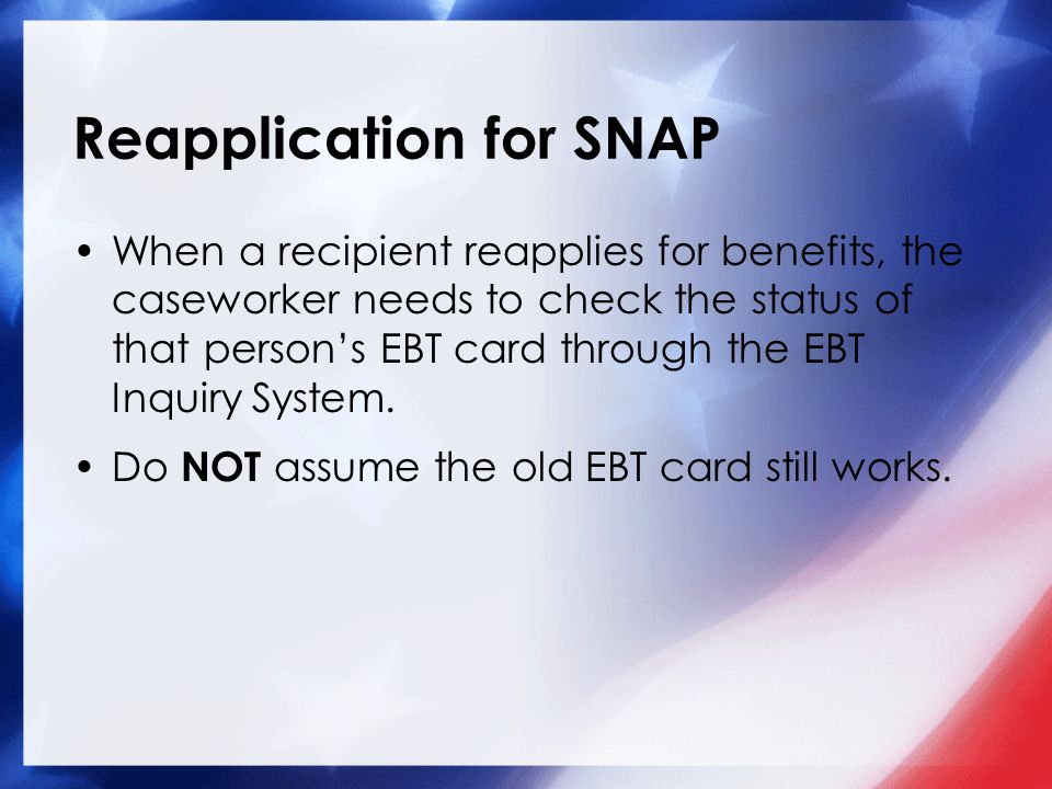 Reapplication for SNAP When a recipient reapplies for benefits, the caseworker needs to check the status of that person's EBT card through the EBT Inq