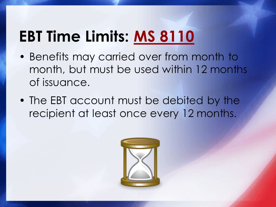 EBT Time Limits: MS 8110MS 8110 Benefits may carried over from month to month, but must be used within 12 months of issuance. The EBT account must be