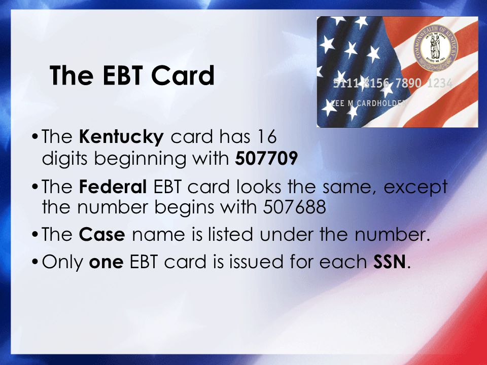 The EBT Card The Federal EBT card looks the same, except the number begins with 507688 The Case name is listed under the number. Only one EBT card is