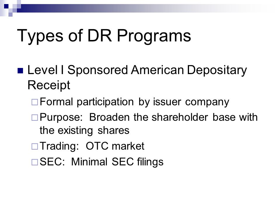 Types of DR Programs Level I Sponsored American Depositary Receipt  Formal participation by issuer company  Purpose: Broaden the shareholder base with the existing shares  Trading: OTC market  SEC: Minimal SEC filings