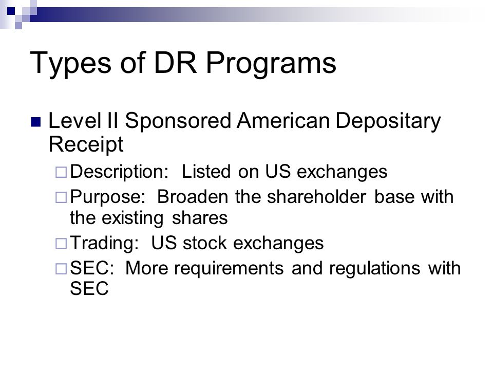 Types of DR Programs Level II Sponsored American Depositary Receipt  Description: Listed on US exchanges  Purpose: Broaden the shareholder base with the existing shares  Trading: US stock exchanges  SEC: More requirements and regulations with SEC