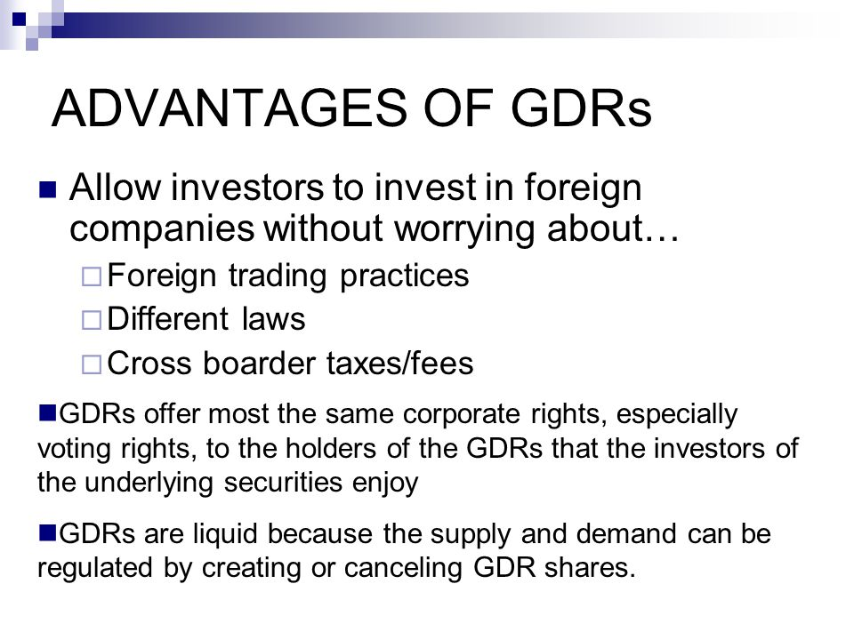ADVANTAGES OF GDRs Allow investors to invest in foreign companies without worrying about…  Foreign trading practices  Different laws  Cross boarder taxes/fees GDRs offer most the same corporate rights, especially voting rights, to the holders of the GDRs that the investors of the underlying securities enjoy GDRs are liquid because the supply and demand can be regulated by creating or canceling GDR shares.