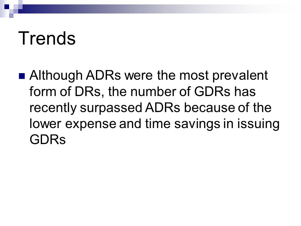 Trends Although ADRs were the most prevalent form of DRs, the number of GDRs has recently surpassed ADRs because of the lower expense and time savings in issuing GDRs