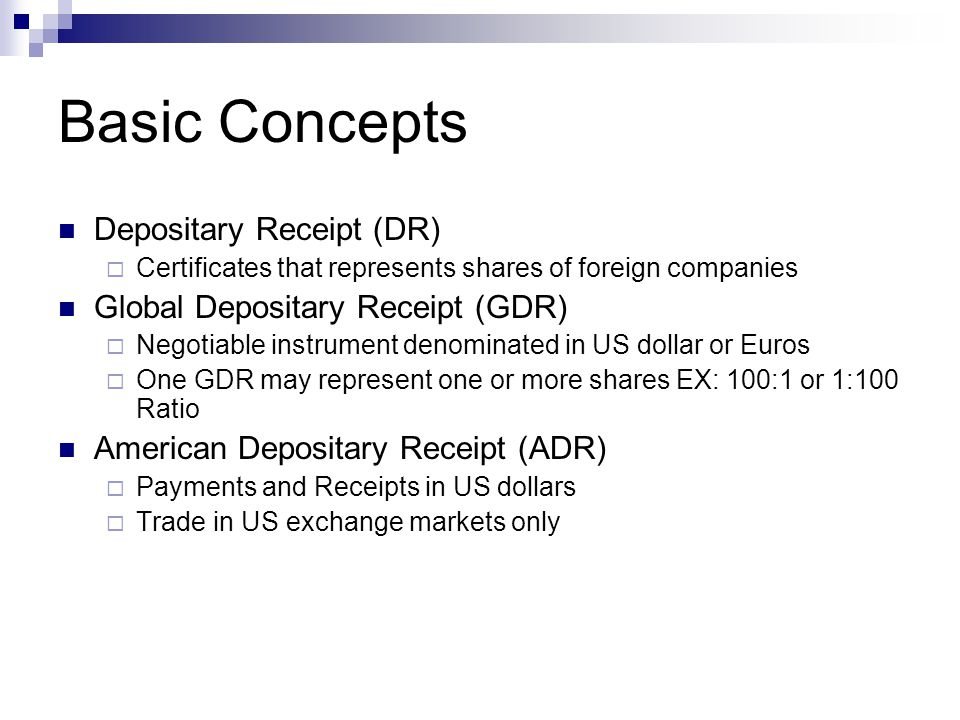 DEPOSITORY RECEIPTS Depositary receipts are structured to resemble typical stocks on the exchanges that they trade  Designed this way so that foreigners can buy an interest in the company without worrying about differences in currency, accounting practices, or language barriers, or be concerned about the other risks in investing in foreign stock directly.