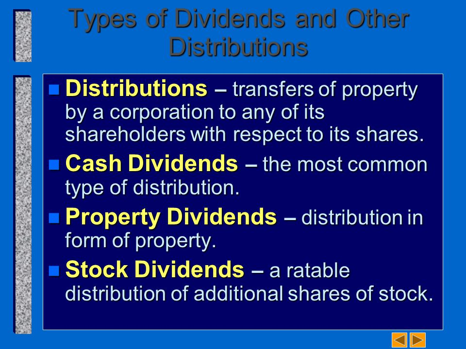 Types of Dividends and Other Distributions n Distributions – transfers of property by a corporation to any of its shareholders with respect to its shares.