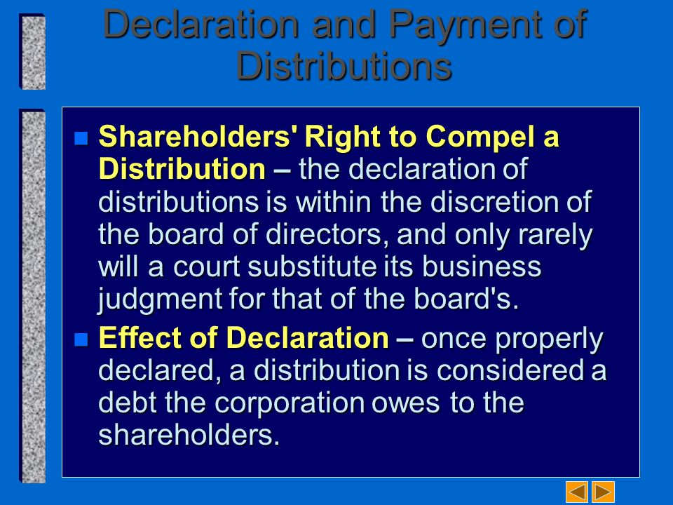 Declaration and Payment of Distributions n Shareholders Right to Compel a Distribution – the declaration of distributions is within the discretion of the board of directors, and only rarely will a court substitute its business judgment for that of the board s.