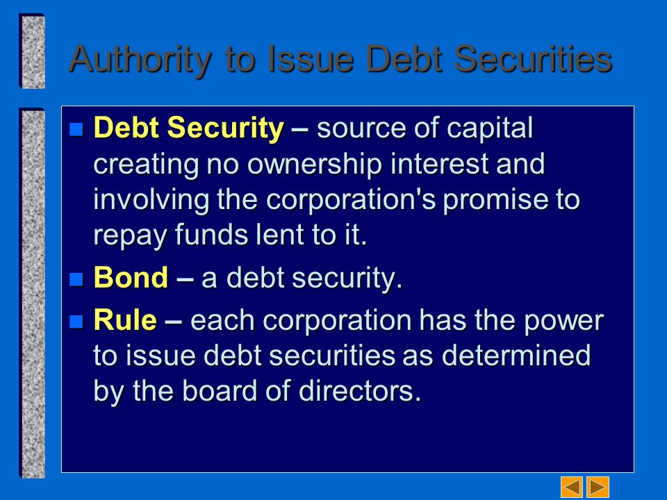 Authority to Issue Debt Securities n Debt Security – source of capital creating no ownership interest and involving the corporation s promise to repay funds lent to it.