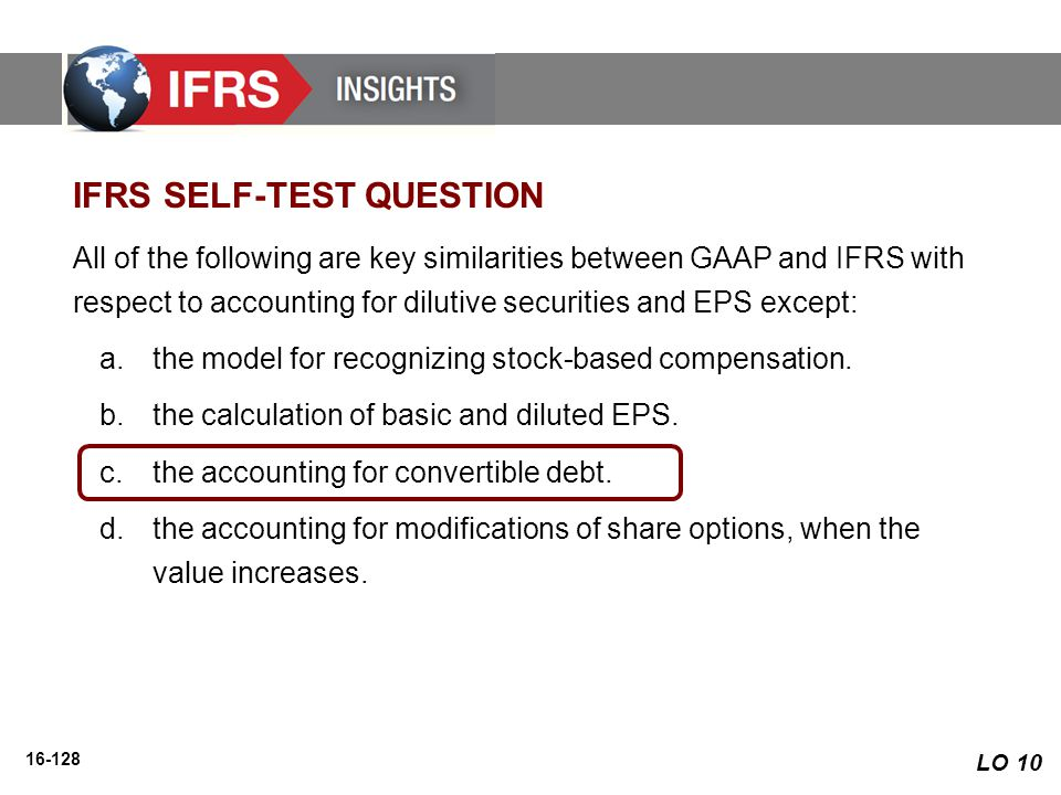 16-128 All of the following are key similarities between GAAP and IFRS with respect to accounting for dilutive securities and EPS except: a.the model