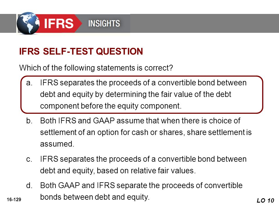 16-129 Which of the following statements is correct? a.IFRS separates the proceeds of a convertible bond between debt and equity by determining the fa
