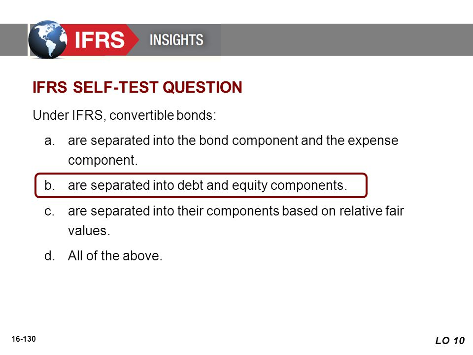 16-130 Under IFRS, convertible bonds: a.are separated into the bond component and the expense component. b.are separated into debt and equity componen