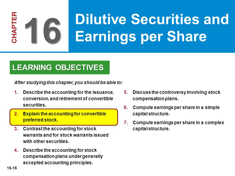 16-16 5.Discuss the controversy involving stock compensation plans. 6.Compute earnings per share in a simple capital structure. 7.Compute earnings per