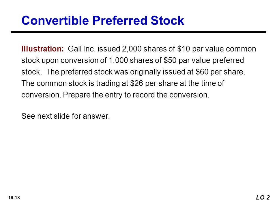 16-18 Illustration: Gall Inc. issued 2,000 shares of $10 par value common stock upon conversion of 1,000 shares of $50 par value preferred stock. The