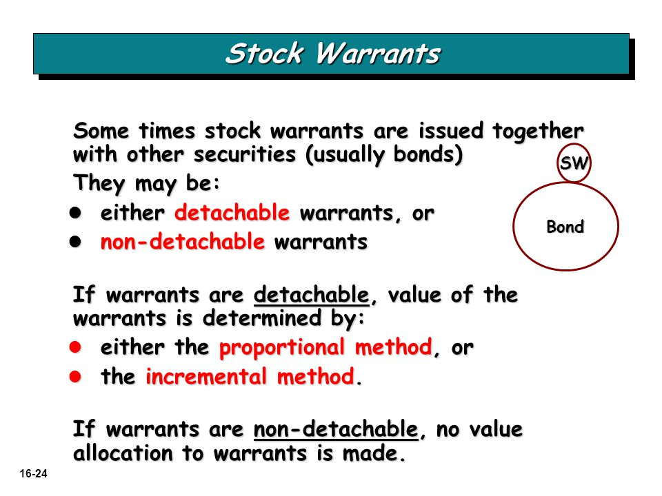 16-24 Stock Warrants Some times stock warrants are issued together with other securities (usually bonds) They may be: either detachable warrants, or e
