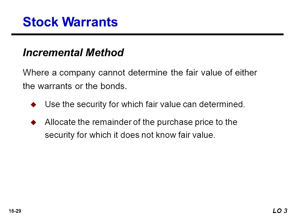 16-29 Incremental Method Stock Warrants Where a company cannot determine the fair value of either the warrants or the bonds.   Use the security for