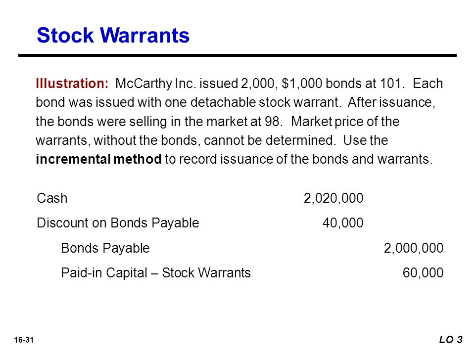 16-31 Stock Warrants LO 3 Illustration: McCarthy Inc. issued 2,000, $1,000 bonds at 101. Each bond was issued with one detachable stock warrant. After