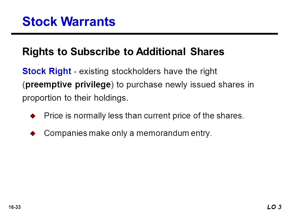 16-33 Rights to Subscribe to Additional Shares Stock Right - existing stockholders have the right (preemptive privilege) to purchase newly issued shar