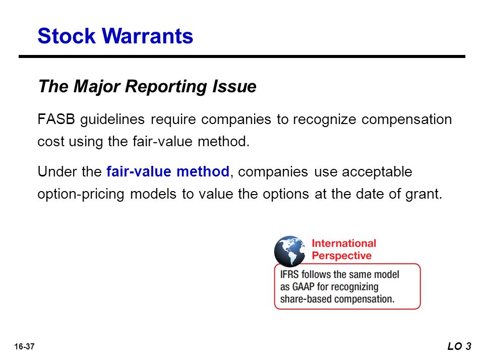 16-37 The Major Reporting Issue FASB guidelines require companies to recognize compensation cost using the fair-value method. Under the fair-value met