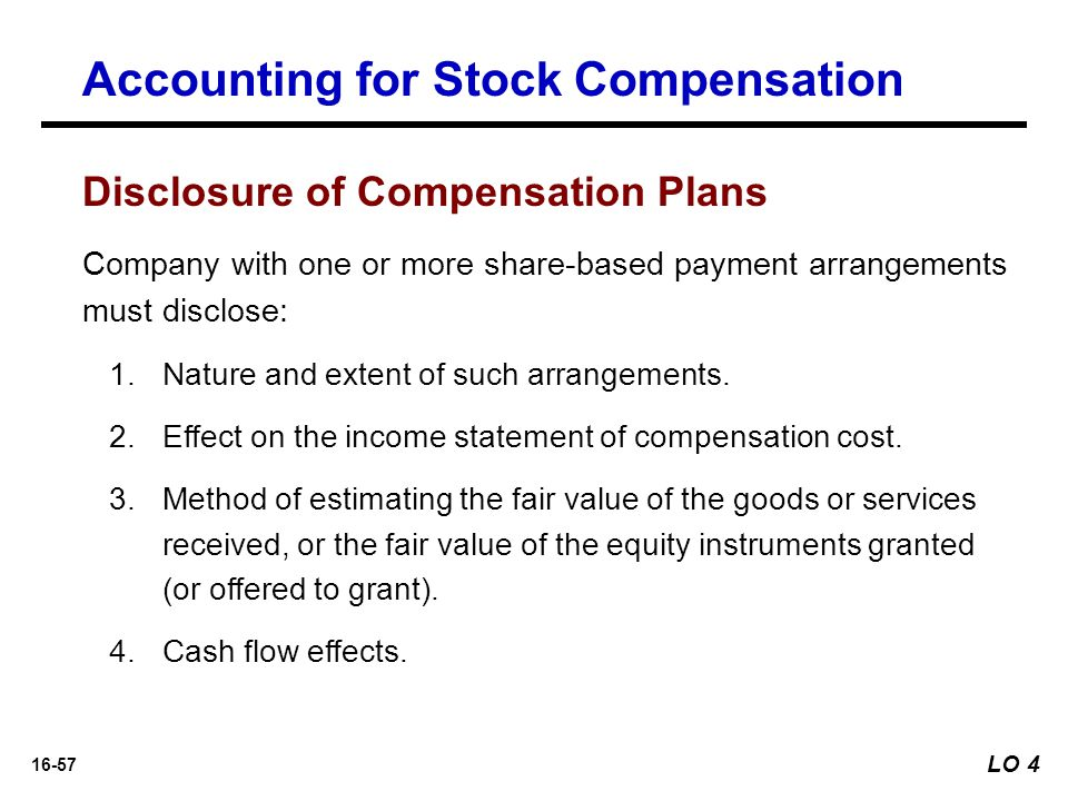16-57 Disclosure of Compensation Plans Company with one or more share-based payment arrangements must disclose: 1.Nature and extent of such arrangemen