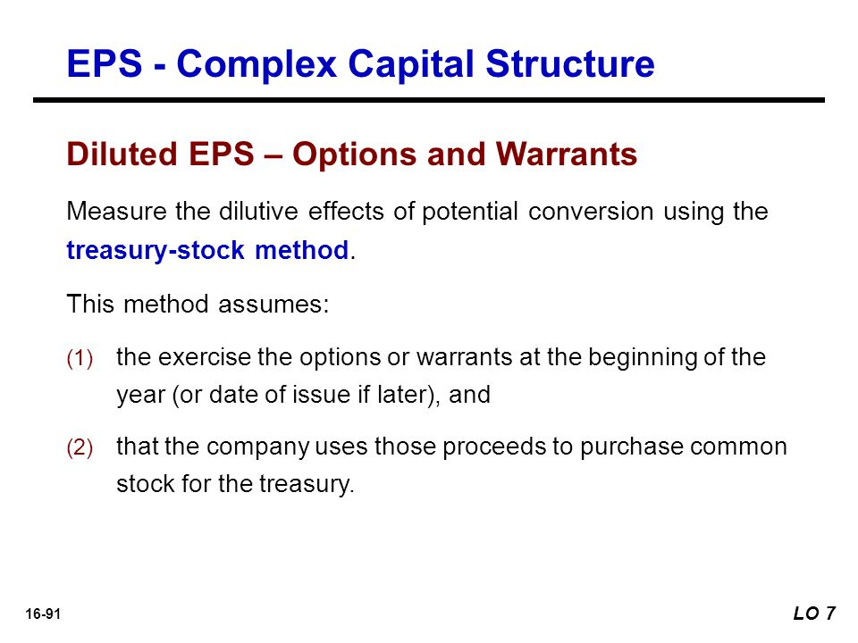 16-91 Diluted EPS – Options and Warrants Measure the dilutive effects of potential conversion using the treasury-stock method. This method assumes: (1
