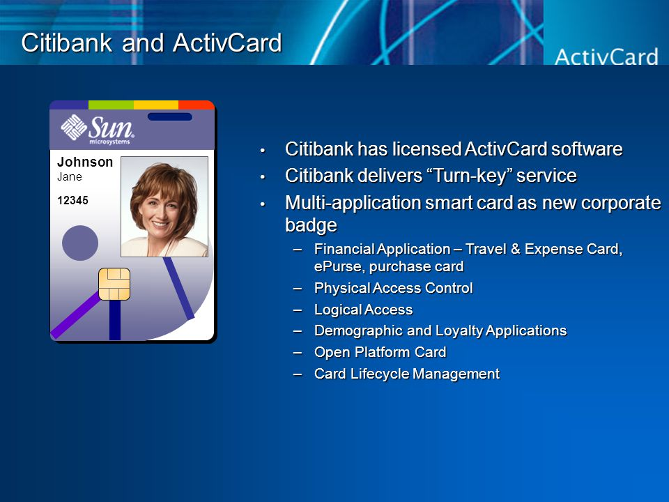 Citibank and ActivCard Citibank has licensed ActivCard software Citibank has licensed ActivCard software Citibank delivers Turn-key service Citibank delivers Turn-key service Multi-application smart card as new corporate badge Multi-application smart card as new corporate badge –Financial Application – Travel & Expense Card, ePurse, purchase card –Physical Access Control –Logical Access –Demographic and Loyalty Applications –Open Platform Card –Card Lifecycle Management Johnson Jane 12345