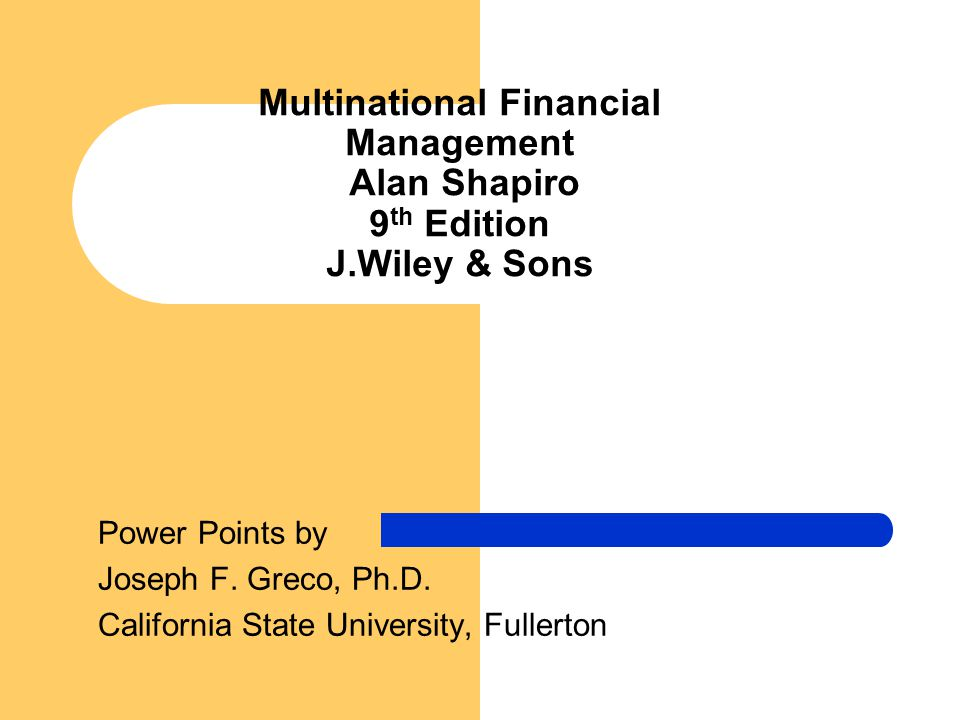 Multinational Financial Management Alan Shapiro 9 th Edition J.Wiley & Sons Power Points by Joseph F. Greco, Ph.D. California State University, Fuller