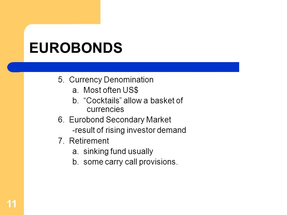"""11 EUROBONDS 5. Currency Denomination a. Most often US$ b. """"Cocktails"""" allow a basket of currencies 6. Eurobond Secondary Market -result of rising inv"""