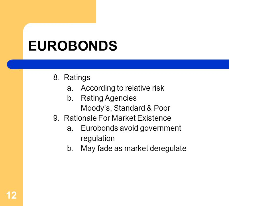 12 EUROBONDS 8. Ratings a. According to relative risk b. Rating Agencies Moody's, Standard & Poor 9. Rationale For Market Existence a. Eurobonds avoid
