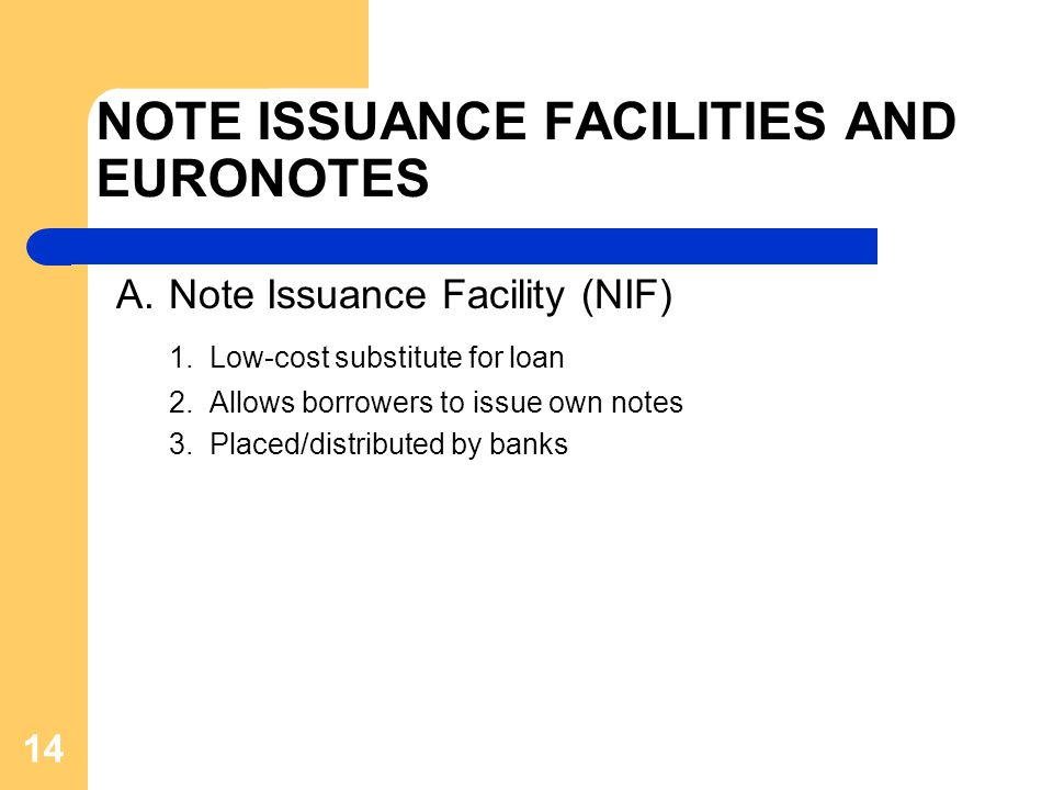 14 NOTE ISSUANCE FACILITIES AND EURONOTES A.Note Issuance Facility (NIF) 1. Low-cost substitute for loan 2. Allows borrowers to issue own notes 3. Pla