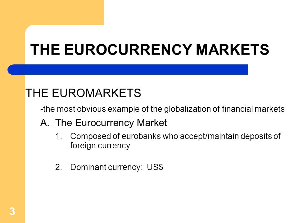 3 THE EUROCURRENCY MARKETS THE EUROMARKETS -the most obvious example of the globalization of financial markets A.The Eurocurrency Market 1.