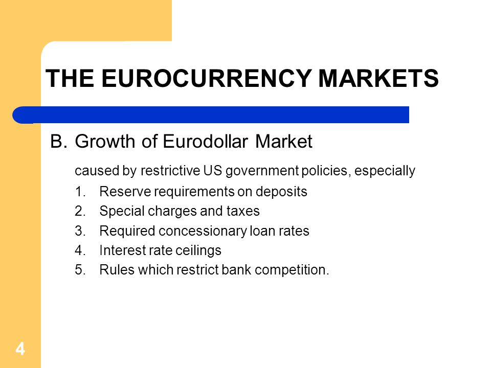 4 THE EUROCURRENCY MARKETS B.Growth of Eurodollar Market caused by restrictive US government policies, especially 1.Reserve requirements on deposits 2.Special charges and taxes 3.Required concessionary loan rates 4.Interest rate ceilings 5.Rules which restrict bank competition.