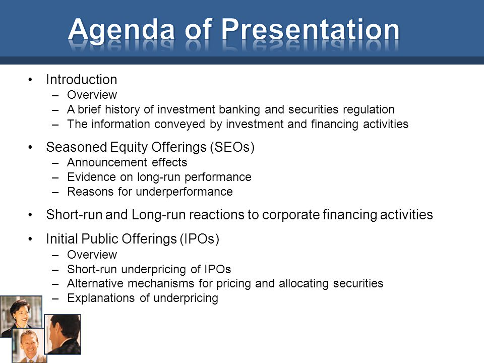Introduction –Overview –A brief history of investment banking and securities regulation –The information conveyed by investment and financing activities Seasoned Equity Offerings (SEOs) –Announcement effects –Evidence on long-run performance –Reasons for underperformance Short-run and Long-run reactions to corporate financing activities Initial Public Offerings (IPOs) –Overview –Short-run underpricing of IPOs –Alternative mechanisms for pricing and allocating securities –Explanations of underpricing