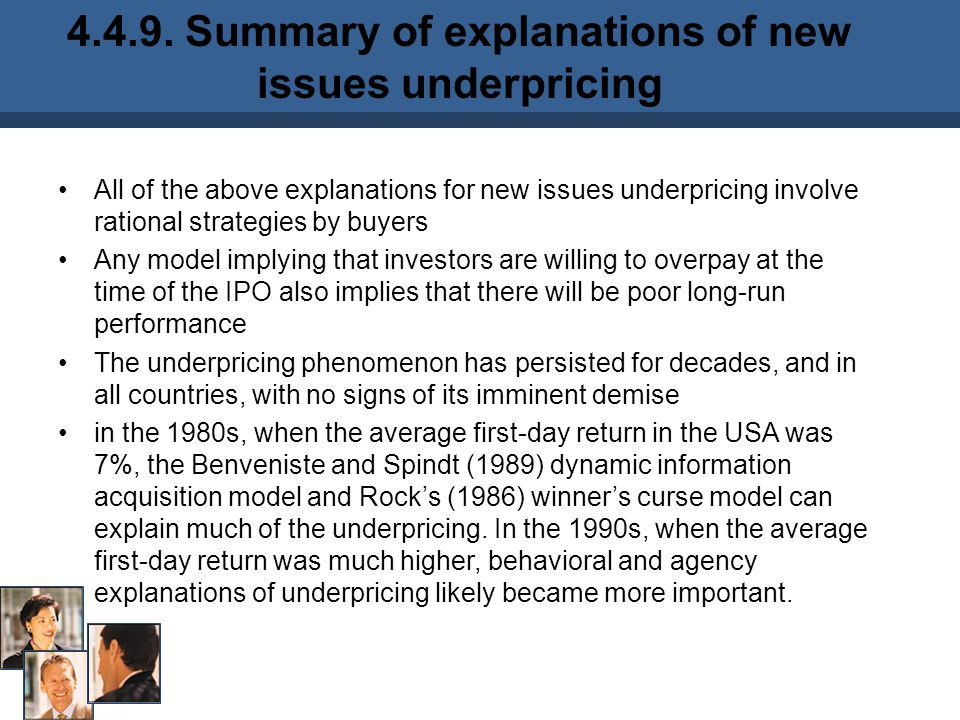 All of the above explanations for new issues underpricing involve rational strategies by buyers Any model implying that investors are willing to overpay at the time of the IPO also implies that there will be poor long-run performance The underpricing phenomenon has persisted for decades, and in all countries, with no signs of its imminent demise in the 1980s, when the average first-day return in the USA was 7%, the Benveniste and Spindt (1989) dynamic information acquisition model and Rock's (1986) winner's curse model can explain much of the underpricing.