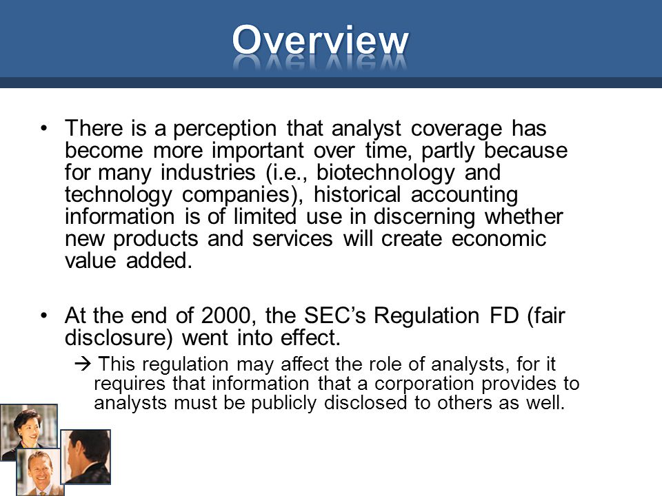 There is a perception that analyst coverage has become more important over time, partly because for many industries (i.e., biotechnology and technology companies), historical accounting information is of limited use in discerning whether new products and services will create economic value added.