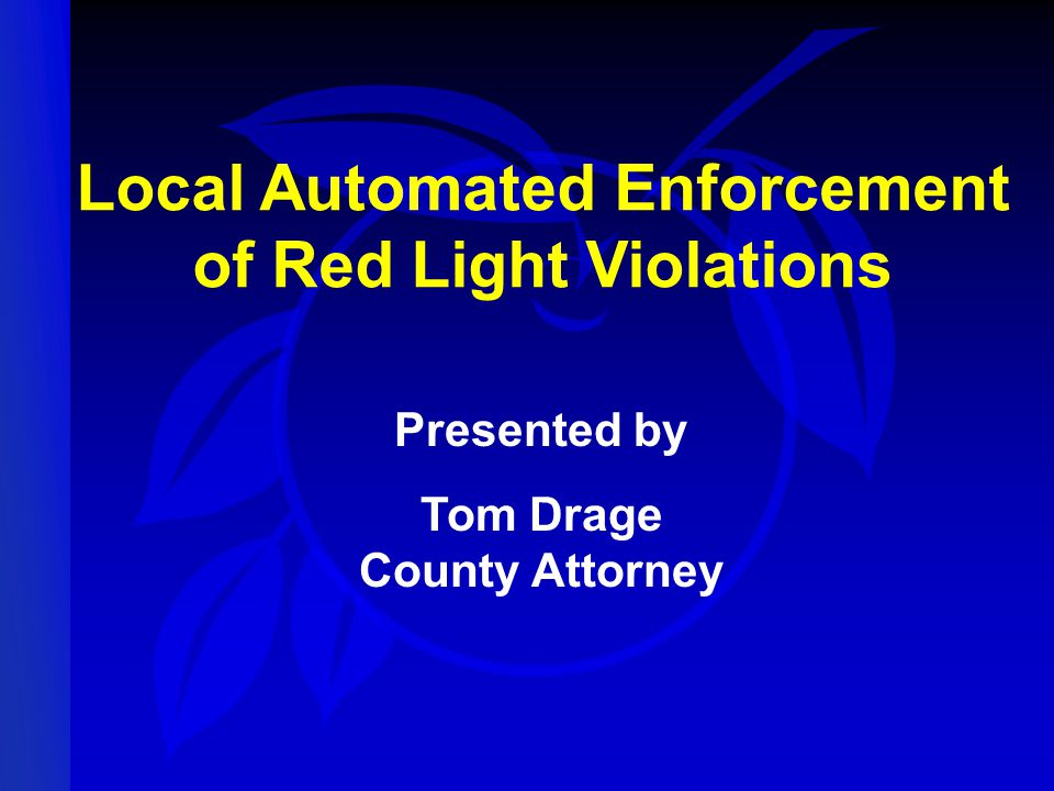 Local Automated Enforcement of Red Light Violations Presented by Tom Drage County Attorney