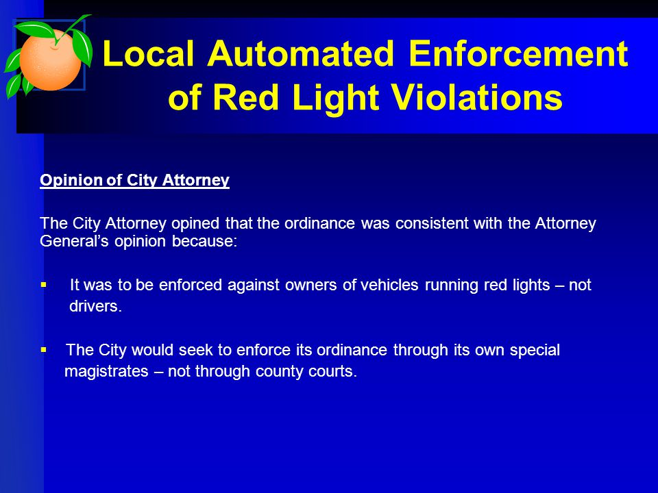 Local Automated Enforcement of Red Light Violations Opinion of City Attorney The City Attorney opined that the ordinance was consistent with the Attorney General's opinion because:  It was to be enforced against owners of vehicles running red lights – not drivers.