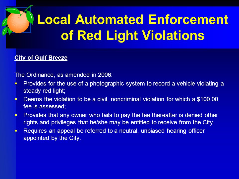Local Automated Enforcement of Red Light Violations City of Gulf Breeze The Ordinance, as amended in 2006:  Provides for the use of a photographic system to record a vehicle violating a steady red light;  Deems the violation to be a civil, noncriminal violation for which a $ fee is assessed;  Provides that any owner who fails to pay the fee thereafter is denied other rights and privileges that he/she may be entitled to receive from the City.