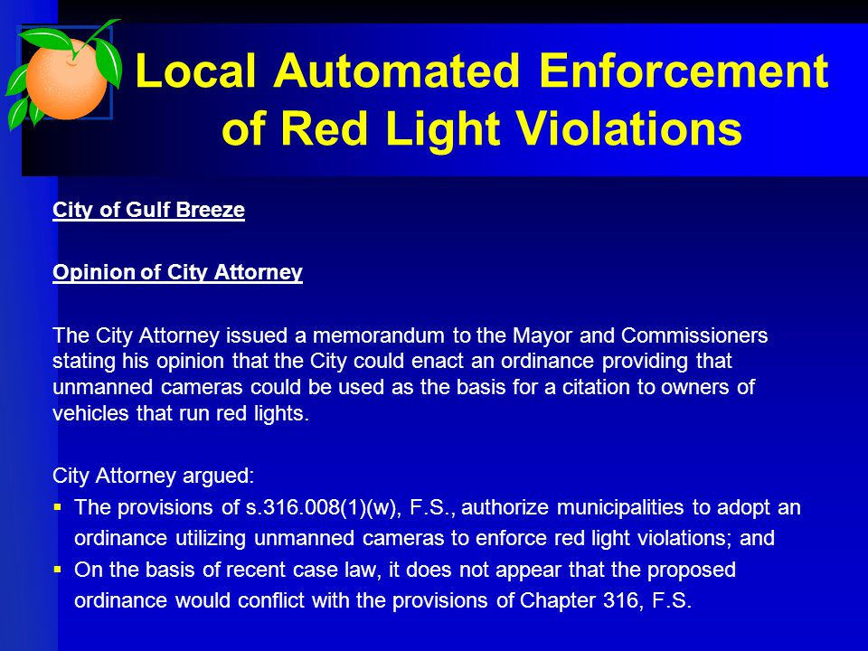 Local Automated Enforcement of Red Light Violations City of Gulf Breeze Opinion of City Attorney The City Attorney issued a memorandum to the Mayor and Commissioners stating his opinion that the City could enact an ordinance providing that unmanned cameras could be used as the basis for a citation to owners of vehicles that run red lights.