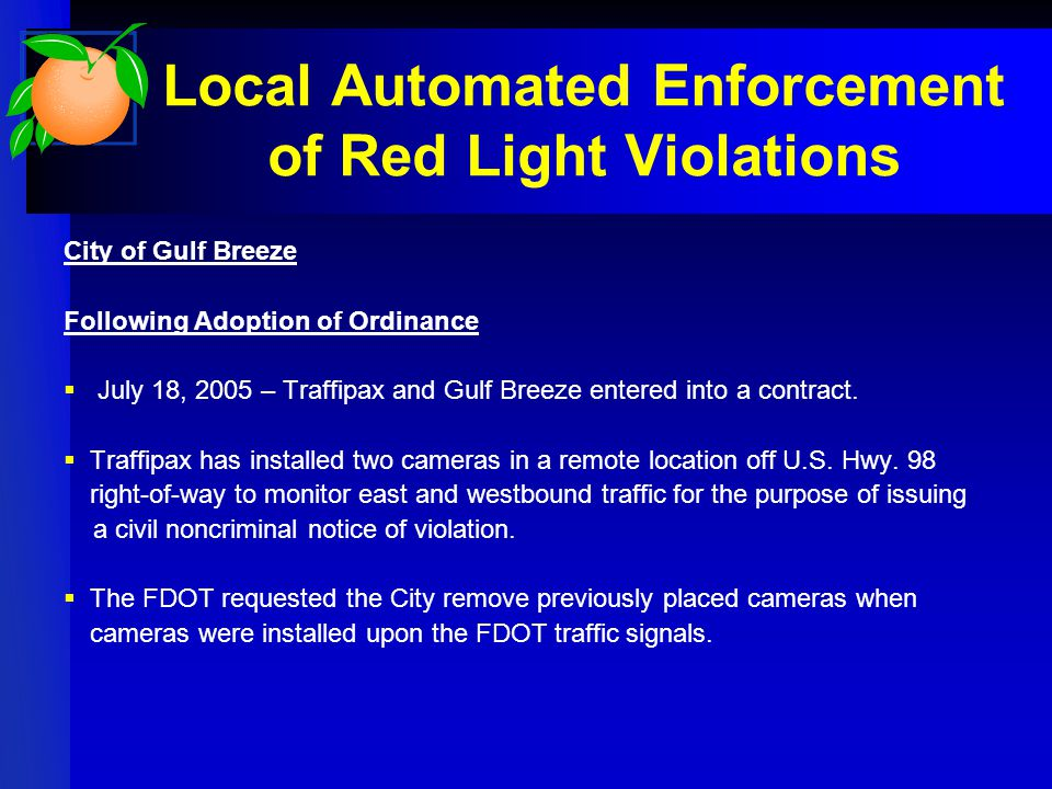 Local Automated Enforcement of Red Light Violations City of Gulf Breeze Following Adoption of Ordinance  July 18, 2005 – Traffipax and Gulf Breeze entered into a contract.