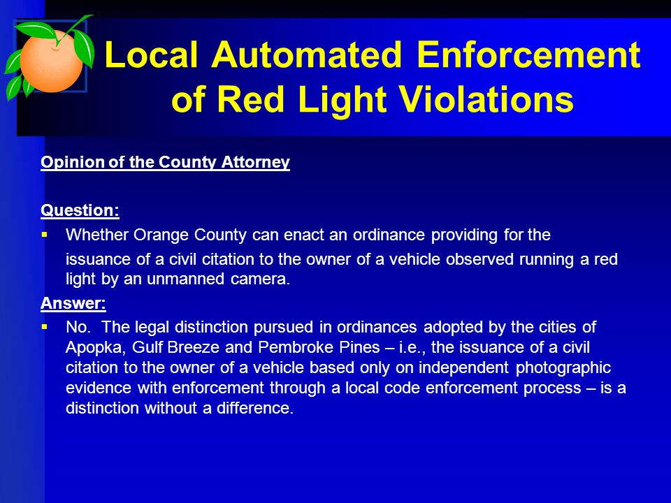 Local Automated Enforcement of Red Light Violations Opinion of the County Attorney Question:  Whether Orange County can enact an ordinance providing