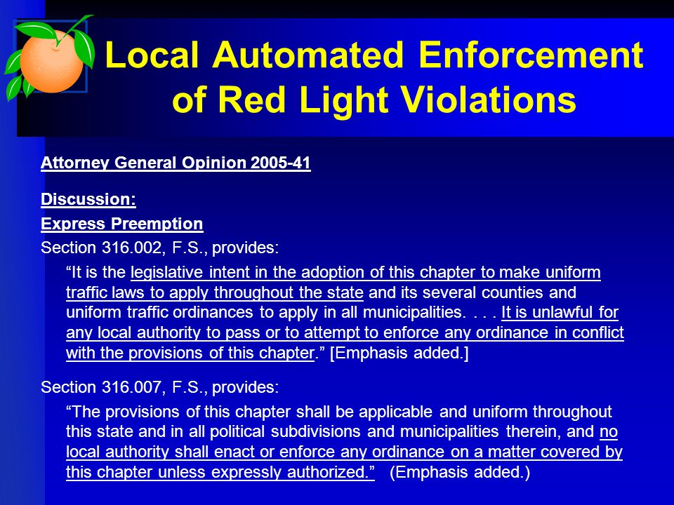 Local Automated Enforcement of Red Light Violations Attorney General Opinion Discussion: Express Preemption Section , F.S., provides: It is the legislative intent in the adoption of this chapter to make uniform traffic laws to apply throughout the state and its several counties and uniform traffic ordinances to apply in all municipalities....