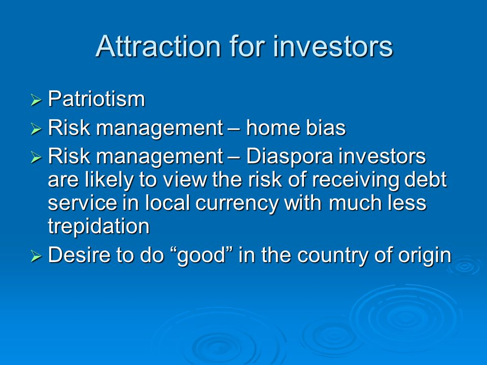 Attraction for investors  Patriotism  Risk management – home bias  Risk management – Diaspora investors are likely to view the risk of receiving debt service in local currency with much less trepidation  Desire to do good in the country of origin
